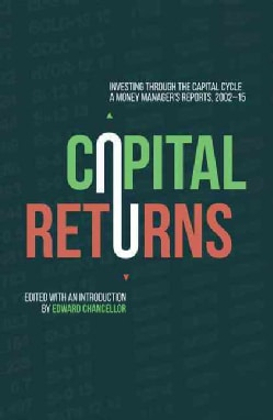 Capital Returns: Investing Through the Capital Cycle: A Money Manager's Reports 2002-15 (Hardcover)