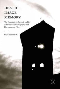 Death, Image, Memory: The Genocide in Rwanda and Its Aftermath in Photography and Documentary Film (Hardcover)