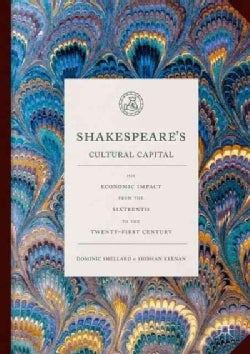Shakespeare's Cultural Capital: His Economic Impact from the Sixteenth to the Twenty-First Century (Hardcover)