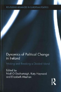 Dynamics of Political Change in Ireland: Making and Breaking a Divided Island (Hardcover)