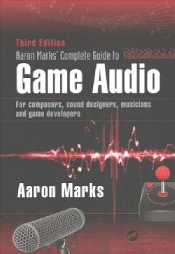 Aaron Marks' Complete Guide to Game Audio: For Composers, Sound Designers, Musicians and Game Developers (Paperback)
