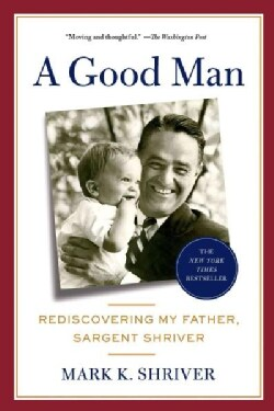 A Good Man: Rediscovering My Father, Sargent Shriver (Paperback)