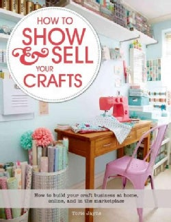 How to Show & Sell Your Crafts: How to Build Your Craft Business at Home, Online, and in the Marketplace (Paperback)
