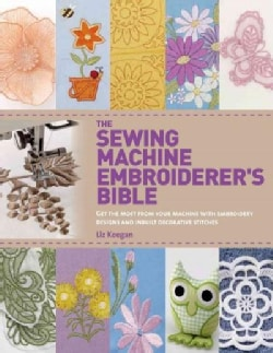 The Sewing Machine Embroiderer's Bible: Get the Most from Your Machine With Embroidery Designs and Inbuilt Decora... (Paperback)