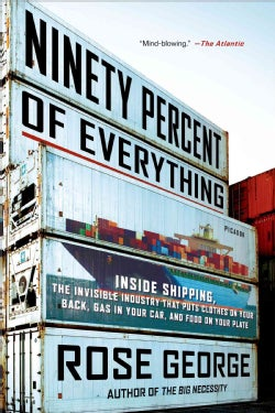 Ninety Percent of Everything: Inside Shipping, the Invisible Industry That Puts Clothes on Your Back, Gas in Your... (Paperback)