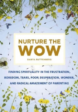 Nurture the Wow: Finding Spirituality in the Frustration, Boredom, Tears, Poop, Desperation, Wonder, and Radical ... (Hardcover)