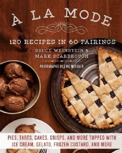 A La Mode: 120 Recipes in 60 Pairings: Pies, Tarts, Cakes, Crisps, and More Topped With Ice Cream, Gelato, Frozen... (Paperback)
