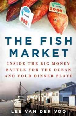 The Fish Market: Inside the Big-Money Battle for the Ocean and Your Dinner Plate (Hardcover)