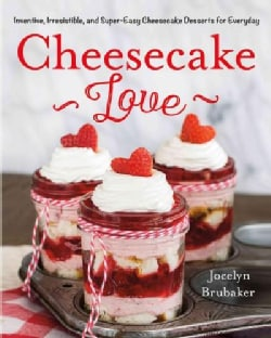 Cheesecake Love: Inventive, Irresistible, and Super-easy Cheesecake Desserts for Every Day (Hardcover)