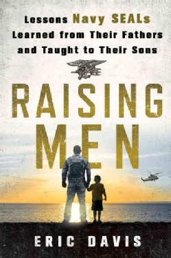 Raising Men: Lessons Navy Seals Learned from Their Training and Taught to Their Sons (Hardcover)
