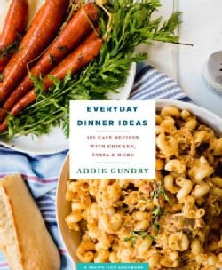 Everyday Dinner Ideas: 103 Easy Recipes for Chicken, Pasta, and Other Dishes Everyone Will Love (Paperback)