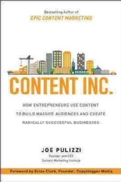 Content Inc.: How Entrepreneurs Use Content to Build Massive Audiences and Create Radically Successful Businesses (Hardcover)