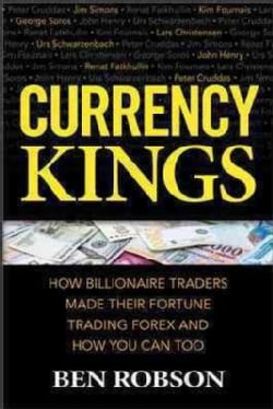 Currency Kings: How Billionaire Traders Made Their Fortune Trading Forex and How You Can Too (Hardcover)