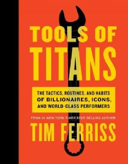 Tools of Titans: The Tactics, Routines, and Habits of Billionaires, Icons, and World-class Performers (Hardcover)