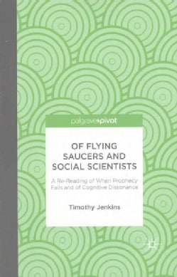 Of Flying Saucers and Social Scientists: A Re-reading of When Prophecy Fails and of Cognitive Dissonance (Paperback)