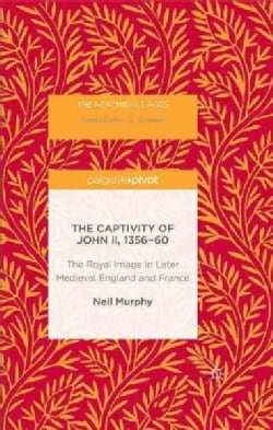 The Captivity of John II, 1356-60: The Royal Image in Later Medieval England and France (Hardcover)