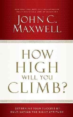 How High Will You Climb?: Determine Your Success by Cultivating the Right Attitude (Hardcover)
