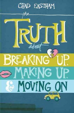 The Truth About Breaking Up, Making Up, & Moving On (Paperback)
