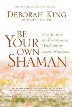 Be Your Own Shaman: Heal Yourself and Others With 21st-Century Energy Medicine (Paperback)