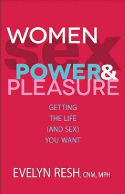 Women, Sex, Power & Pleasure: Getting the Life and Sex You Want (Paperback)