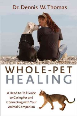 Whole-Pet Healing: A Heart-to-Heart Guide to Connecting with and Caring for Your Animal Companion (Paperback)