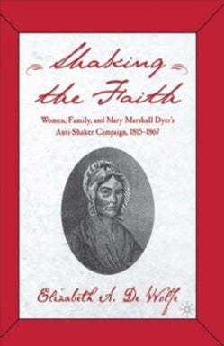 Shaking the Faith: Women, Family, and Mary Marshall Dyer's Anti-Shaker Campaign, 1815-1867 (Paperback)