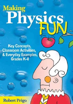 Making Physics Fun: Key Concepts, Classroom Activities, & Everyday Examples, Grades K-8 (Paperback)