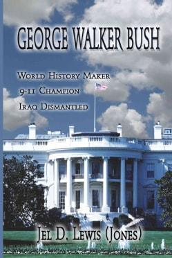 George Walker Bush, History Maker, 911 Champion, Iraq Dismantled (Paperback)