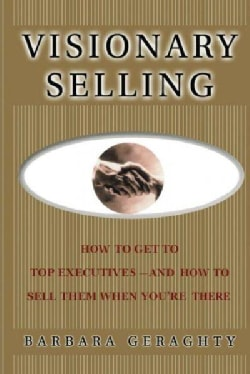Visionary Selling: How to Get to Top Executives and How to Sell Them When You're There (Paperback)