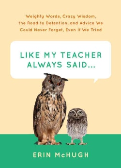 Like My Teacher Always Said...: Weighty Words, Crazy Wisdom, the Road to Detention, and Advice We Could Never For... (Hardcover)