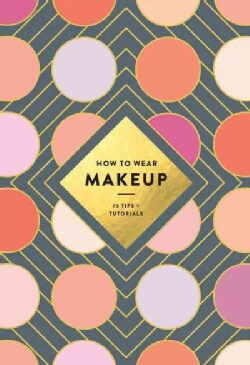 How to Wear Makeup: 75 Tips and Tutorials (Paperback)