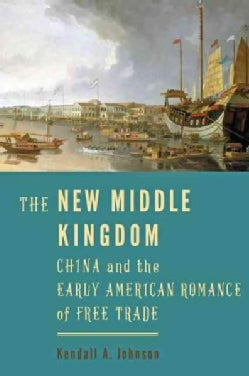 The New Middle Kingdom: China and the Early American Romance of Free Trade (Hardcover)