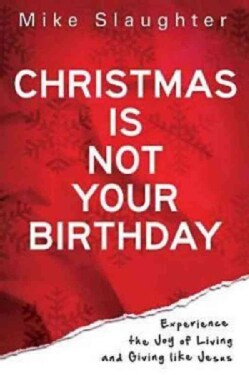 Christmas Is Not Your Birthday: Experience the Joy of Living and Giving Like Jesus (Paperback)