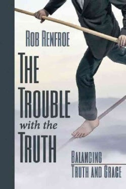 The Trouble with the Truth: Balancing Truth and Grace (Paperback)