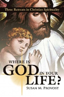 Where Is God in Your Life: Three Retreats in Christian Spirituality (Hardcover)