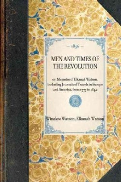 Men and Times of The Revolution: Or, Memoirs of Elkanah Watson, Including Journals of Travels in Europe and Ameri... (Paperback)