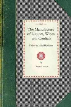 The Manufacture of Liquors, Wines, and Cordials, Without the Aid of Distillation (Paperback)