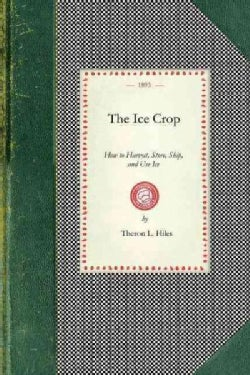 The Ice Crop: How to Harvest, Store, Ship, and Use Ice (Paperback)