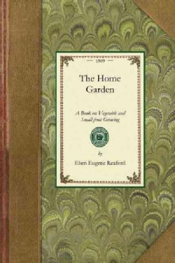 The Home Garden: A Book on Vegetable and Small-fruit Growing (Paperback)