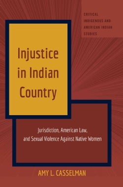 Injustice in Indian Country: Jurisdiction, American Law, and Sexual Violence Against Native Women (Hardcover)