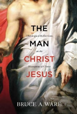The Man Christ Jesus: Theological Reflections on the Humanity of Christ (Paperback)