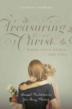Treasuring Christ When Your Hands Are Full: Gospel Meditations for Busy Moms (Paperback)
