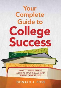 Your Complete Guide to College Success: How to Study Smart, Achieve Your Goals, and Enjoy Campus Life (Paperback)