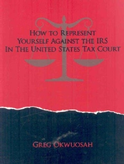 How to Represent Yourself Against the IRS in the United States Tax Court (Paperback)