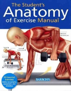 The Student's Anatomy of Exercise Manual: 50 Essential Exercises Including Weights, Stretches, and Cardio (Paperback)