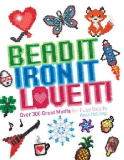 Bead It, Iron It, Love It!: Over 300 Great Motifs for Fuse Beads (Paperback)