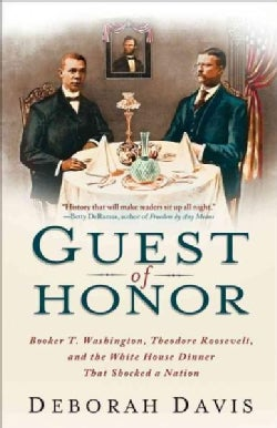 Guest of Honor: Booker T. Washington, Theodore Roosevelt, and the White House Dinner That Shocked a Nation (Paperback)