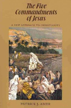 The Five Commandments of Jesus: A New Approach to Christianity (Paperback)