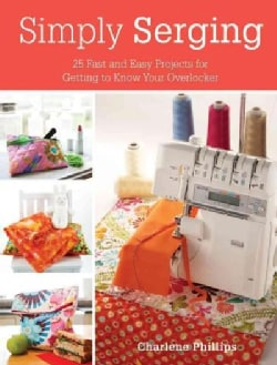 Simply Serging: 25 Fast and Easy Projects for Getting to Know Your Overlocker (Paperback)