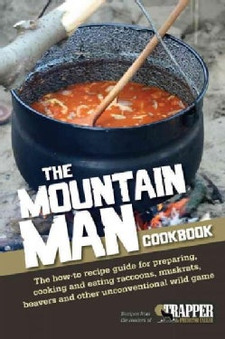 The Mountain Man Cookbook: The How-to Recipe Guide for Preparing, Cooking and Eating Raccoons, Muskrats, Beavers ... (Paperback)